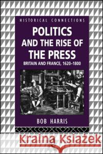 Politics and the Rise of the Press : Britain and France 1620-1800 Bob Harris 9780415122733