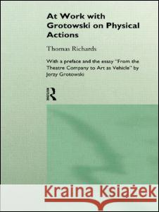 At Work with Grotowski on Physical Actions Thomas Richards T. Richards Richards Thomas 9780415124911