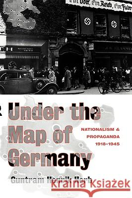 Under the Map of Germany: Nationalism and Propaganda 1918 - 1945 G. Henrik Herb Guntram Henrik Herb 9780415127493