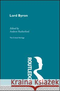 Lord Byron : The Critical Heritage Andrew Rutherford 9780415134453 Routledge