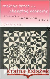 Making Sense of a Changing Economy : Technology, Markets and Morals Edward Nell 9780415136396