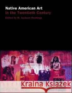 Native American Art in the Twentieth Century: Makers, Meanings, Histories W. Jackson, III Rushing 9780415137485