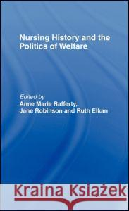 Nursing History and the Politics of Welfare Ann Marie Rafferty Jane Robinson Ruth Elkan 9780415138352 Routledge