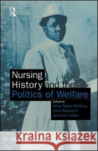 Nursing History and the Politics of Welfare Ann Marie Rafferty Anne M. Rafferty Ruth Elkan 9780415138369 Routledge
