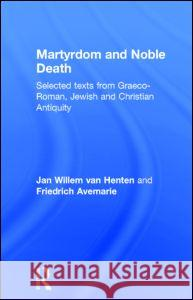 Martyrdom and Noble Death: Selected Texts from Graeco-Roman, Jewish and Christian Antiquity J. W. Van Henten Jan Va Avemarie Friedr 9780415138901