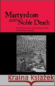 Martyrdom and Noble Death: Selected Texts from Graeco-Roman, Jewish and Christian Antiquity J. W. Van Henten Jan Va Avemarie Friedr 9780415138918