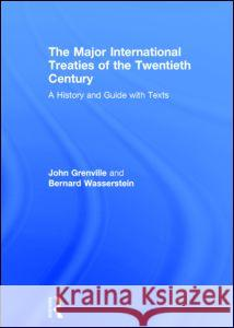 The Major International Treaties of the Twentieth Century: A History and Guide with Texts John Grenville Bernard Wasserstein 9780415141253