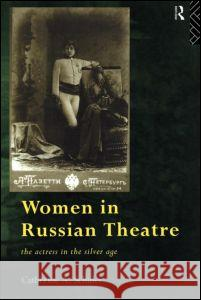 Women in Russian Theatre: The Actress in the Silver Age Catherine Schuler 9780415143974