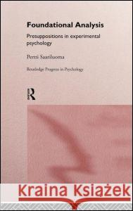 Foundational Analysis : Presuppositions in Experimental Psychology Pertti Saariluoma P. Saariluoma Saariluoma Pert 9780415145855