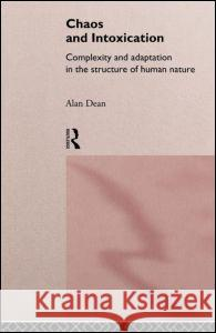 Chaos and Intoxication : Complexity and Adaptation in the Structure of Human Nature Alan Dean 9780415146159