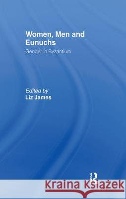 Women, Men and Eunuchs: Gender in Byzantium Elizabeth James Liz James 9780415146852 Routledge
