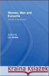 Women, Men and Eunuchs: Gender in Byzantium Elizabeth James Liz James 9780415146869 Routledge