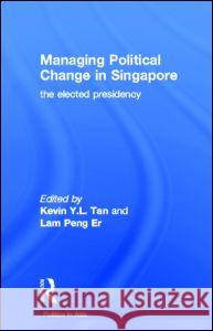 Managing Political Change in Singapore: The Elected Presidency Kevin Tan 9780415156325