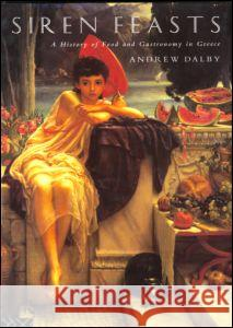 Siren Feasts: A History of Food and Gastronomy in Greece Andrew Dalby 9780415156578