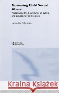Governing Child Sexual Abuse: Negotiating the Boundaries of Public and Private, Law and Science Samantha Ashenden 9780415158930