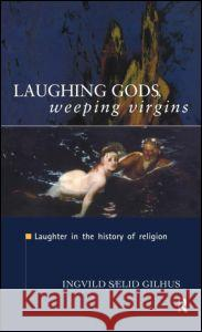 Laughing Gods, Weeping Virgins: Laughter in the History of Religion Ingvild Saelid Gilhus 9780415161978