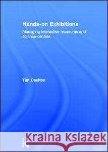 Hands-On Exhibitions: Managing Interactive Museums and Science Centres Tim Caulton 9780415165211