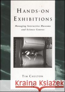 Hands-On Exhibitions: Managing Interactive Museums and Science Centres Tim Caulton 9780415165228