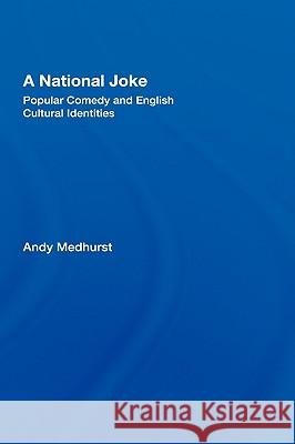 A National Joke: Popular Comedy and English Cultural Identities Andy Medhurst 9780415168779