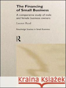 The Financing of Small Business: A Comparative Study of Male and Female Small Business Owners Lauren Read 9780415169561