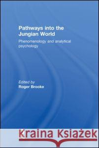Pathways Into the Jungian World: Phenomenology and Analytical Psychology Roger Brooke 9780415169981
