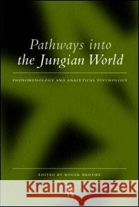 Pathways Into the Jungian World: Phenomenology and Analytical Psychology Roger Brooke 9780415169998