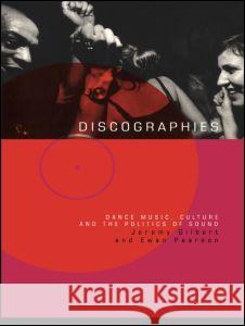 Discographies: Dance, Music, Culture and the Politics of Sound Jeremy Gilbert Ewan Pearson 9780415170338