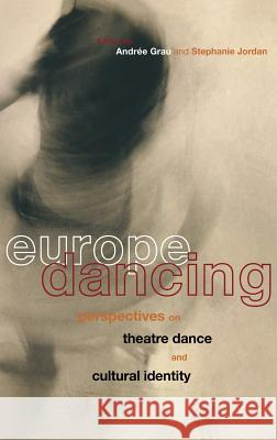 Europe Dancing: Perspectives on Theatre, Dance, and Cultural Identity Stephanie Jordan Andree Grau 9780415171021
