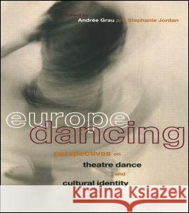 Europe Dancing : Perspectives on Theatre, Dance, and Cultural Identity Stephanie Jordan Andree Grau 9780415171038