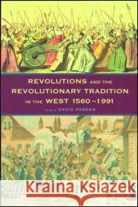Revolutions and the Revolutionary Tradition: In the West 1560-1991 David Parker 9780415172950