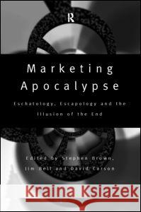 Marketing Apocalypse : Eschatology, Escapology and the Illusion of the End Stephen Brown David Carson Jim Bell 9780415173568