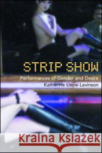 Strip Show: Performances of Gender and Desire Katherine Liepe-Levinson 9780415173810