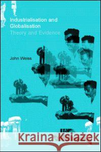 Industrialization and Globalization: Theory and Evidence from Developing Countries John Weiss 9780415180184