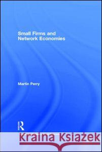Small Firms and Network Economies Martin Perry Vincent C. Piggott A. Bernard Knapp 9780415183925
