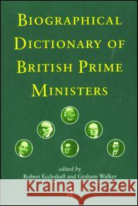 Biographical Dictionary of British Prime Ministers Robert Eccleshall Graham Walker 9780415187213 Routledge