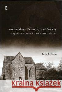 Archaeology, Economy and Society: England from the Fifth to the Fifteenth Century David Hinton 9780415188487
