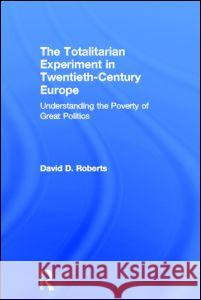 The Totalitarian Experiment in Twentieth-Century Europe: Understanding the Poverty of Great Politics David D. Roberts 9780415192781