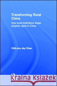 Transforming Rural China : How Local Institutions Shape Property Rights in China Chih-Jou Ja Chih-Jou Jay Chen J. Che 9780415196727