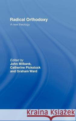 Radical Orthodoxy: A New Theology John Milbank Graham Ward Catherine Pickstock 9780415196987