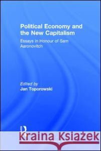 Political Economy and the New Capitalism : Essays in Honour of Sam Aaronovitch Jan Toporowski Sam Aaronovitch 9780415202213