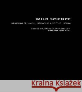 Wild Science: Reading Feminism, Medicine and the Media Janine Marchessault Kim Sawchuk 9780415204309