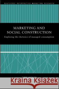 Marketing and Social Construction : Exploring the Rhetorics of Managed Consumption Chris Hackley 9780415208598