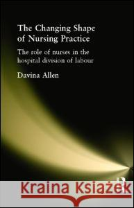 The Changing Shape of Nursing Practice: The Role of Nurses in the Hospital Division of Labour Davina Allen 9780415216494