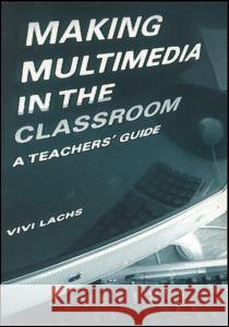 Making Multimedia in the Classroom : A Teachers' Guide Vivi Lachs 9780415216845
