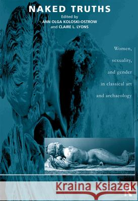 Naked Truths : Women, Sexuality and Gender in Classical Art and Archaeology Ann Olga Koloski-Ostrow Claire L. Lyons 9780415217521