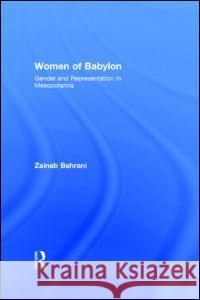 Women of Babylon: Gender and Representation in Mesopotamia Zainab Bahrani 9780415218306 Routledge