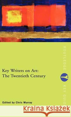Key Writers on Art: The Twentieth Century Chris Murray Chris Murray Chris Murray 9780415222013
