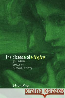 The Disease of Virgins: Green Sickness, Chlorosis and the Problems of Puberty Helen King King Helen 9780415226622