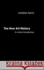 The New Art History : A Critical Introduction Jonathan Harris 9780415230070