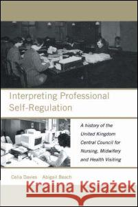 Interpreting Professional Self-Regulation : A History of the United Kingdom Central Council for Nursing, Midwifery and Health Visiting Celia Davis Celia Davies Abby Beech 9780415230339